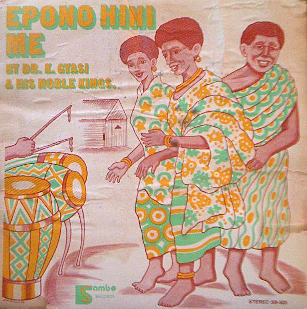 Dr. K. Gyasi & His Noble Kings – Epono Hini Me : 70s GHANA Highlife Afro Funk Soul Music Folk Album