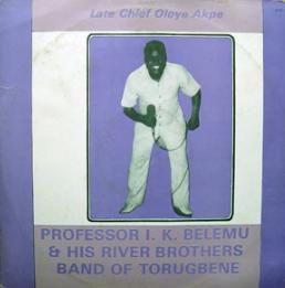 Professor I. K Belemu & His River Brothers Band Of Torugbene – Late Chief Oloye Akpe NIGERIAN Highlife Album