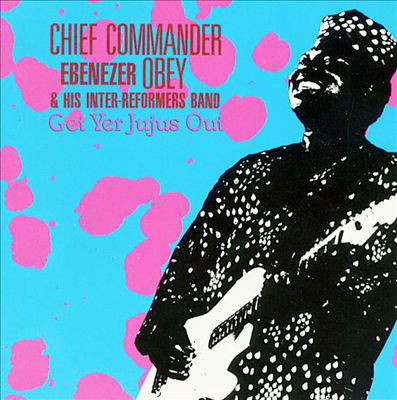 Chief Commander Ebenezer Obey & His Inter-Reformers Band – Get Yer Jujus Out NIGERIAN Juju Highlife Music ALBUM